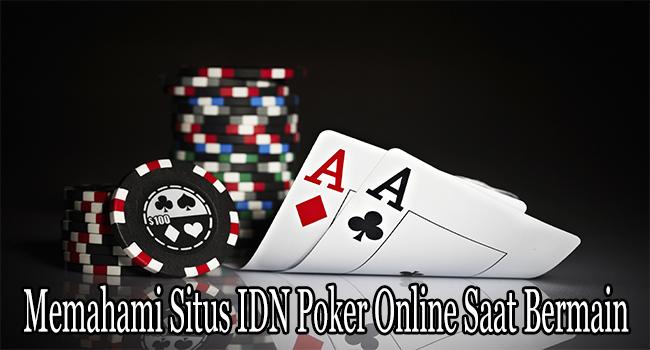 Memahami Situs IDN Poker Online Saat Bermain dan Menang